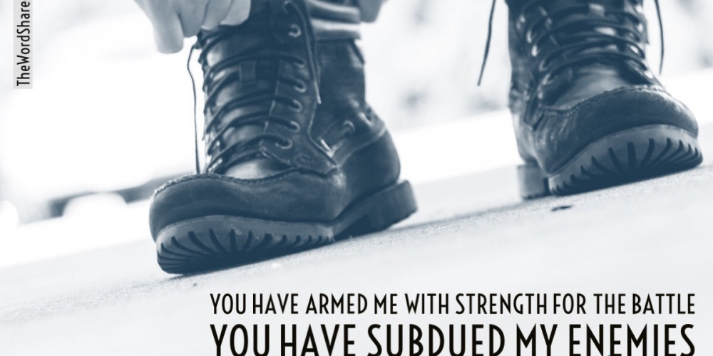 Armed with Strength ou have armed me with strength for the battle; you have subdued my enemies under my feet. Psalms 18:39