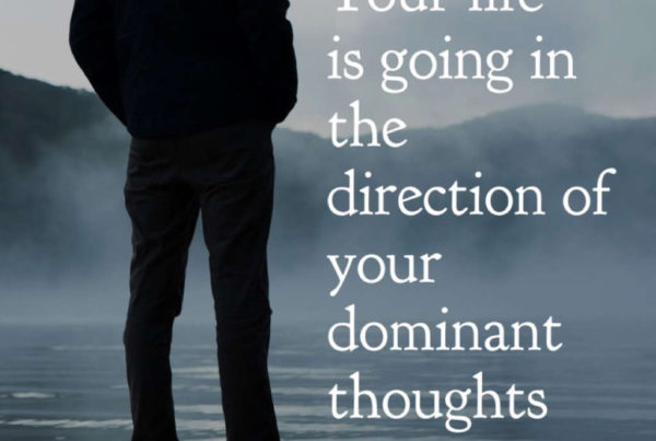 Your Life is going in The Direction of Your dominant Thoughts