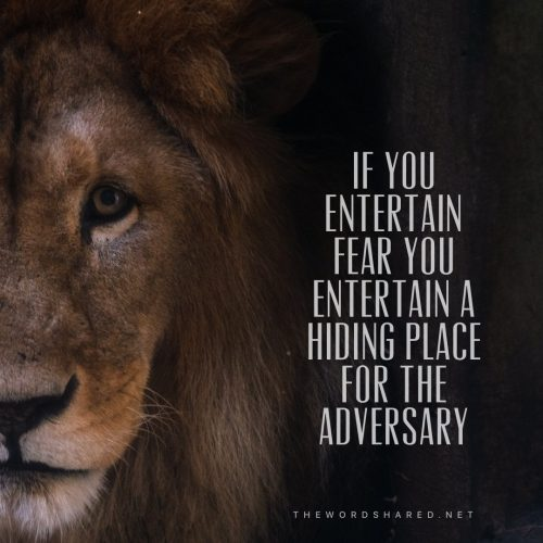 If you entertain fear you entertain a hiding place for the adversary
