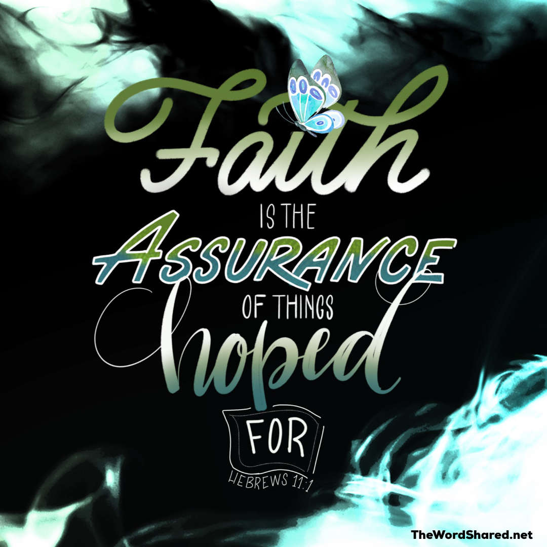 Now faith is the assurance of things hoped for, the conviction of things not seen.