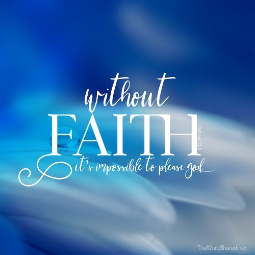 And it is impossible to please God without faith