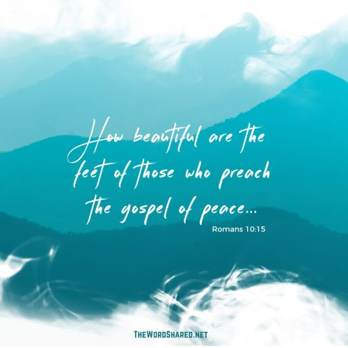 "And how shall they preach unless they are sent? As it is written: ""How beautiful are the feet of those who preach the gospel of peace, Who bring glad tidings of good things!"""