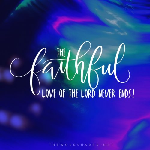 The faithful love of the Lord never ends! His mercies never ceas