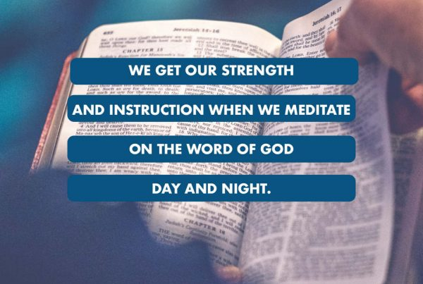 We get our strength and instruction when we meditate on the word of God day and night
