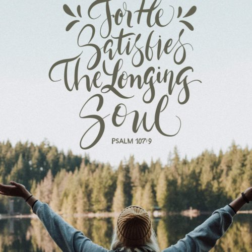 For he satisfies the longing soul, and the hungry soul he fills with good things. Psalms 107:9 ESV