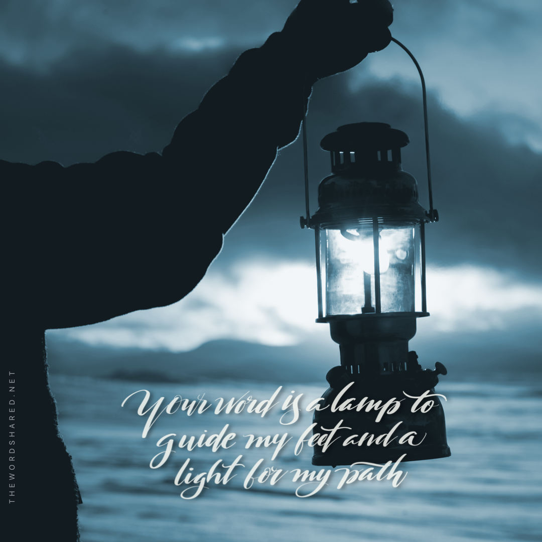 Your word is a lamp to my feet And a light to my path. Psalms 119:105