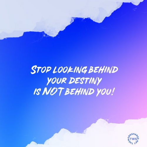 Stop looking behind...your destiny is NOT behind you!