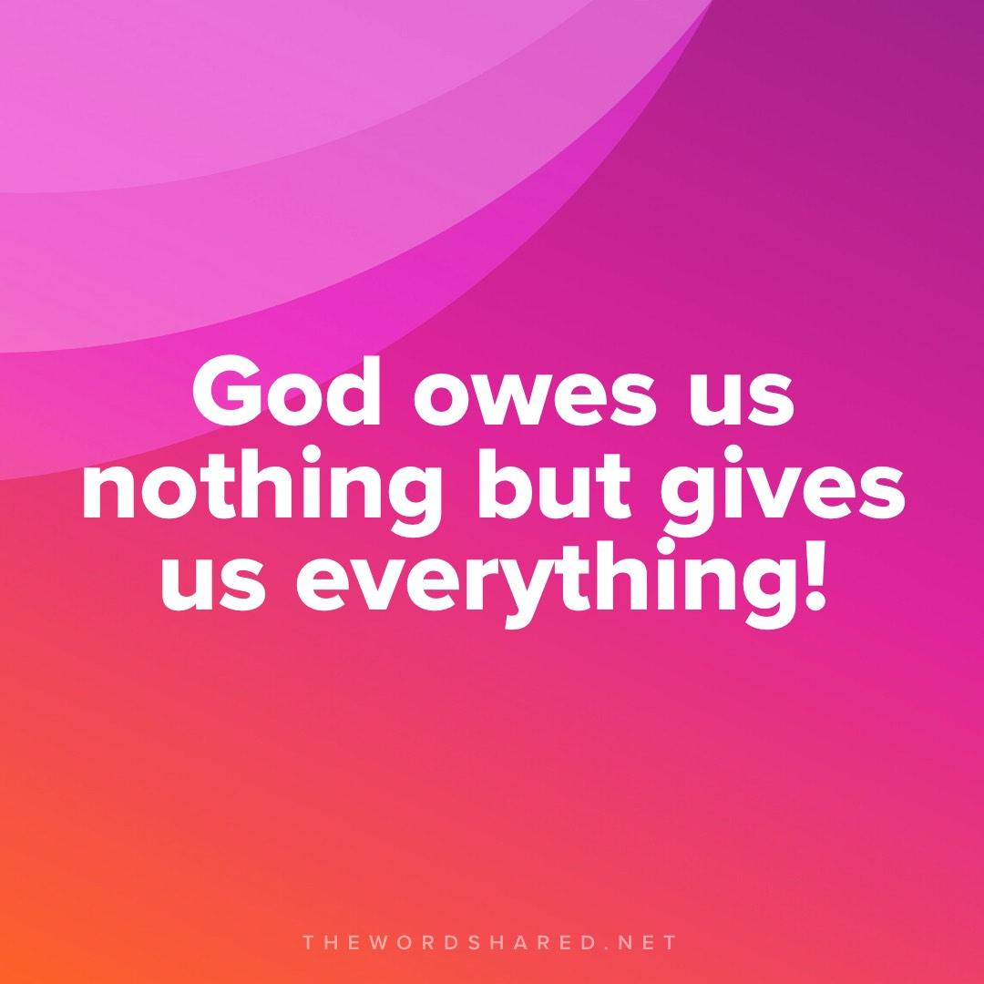 God Owes Us Nothing But gives us everything
